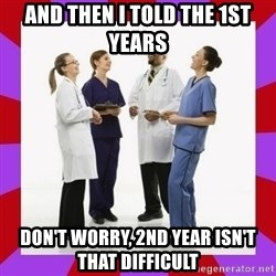 Doctors laugh - and then i told the 1st years don't worry, 2nd year isn't that difficult