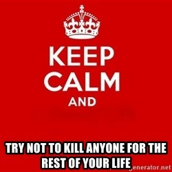 Keep Calm 2 - TRY NOT TO KILL ANYONE FOR THE REST OF YOUR LIFE