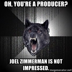 flniuydl - OH, YOU'RE A PRODUCER? JOEL ZIMMERMAN IS NOT IMPRESSED.