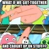 patrick star - what if we got together and caught up on stuff??