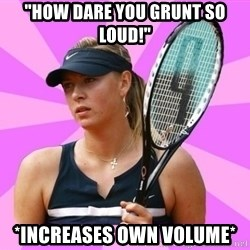 "Tennisistka1 - ""HOW DARE YOU GRUNT SO LOUD!"" *INCREASES OWN VOLUME*"