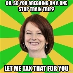 Julia Gillard - oh, so you aregoing on a one stop train trip? let me tax that for you