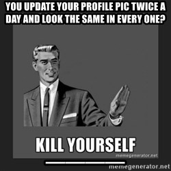 kill yourself guy - you update your profile pic twice a day and look the same in every one? ____
