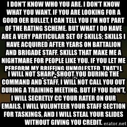 liam neeson taken - I don't know who you are. I don't know what you want. If you are looking for a good OER bullet, I can tell you I'm not part of the rating scheme. But what I do have are a very particular set of skills; skills I have acquired AFTER YEARS ON BATTALION AND BRIGADE STAFF. Skills that make me a nightmare for people like you. If you let me perform my briefing unmolested, that'll be the end of it.  I will not sharp-shoot you during the command and staff, I will not call you out during a training meeting. But if you don't, I will secretly CC your rater on our emails, I will VOLUNTEER YOUR STAFF SECTION FOR TASKINGS, and I will steal your slides without giving you credit.