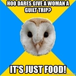 Bipolar Owl - HOO DARES GIVE A WOMAN A GUILT TRIP?  IT'S JUST FOOD!