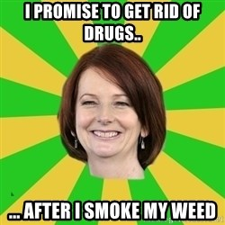 Julia Gillard - I PROMISE TO GET RID OF DRUGS.. ... AFTER I SMOKE MY WEED
