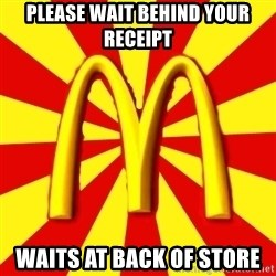 McDonalds Peeves - pLEASE WAIT BEHIND YOUR RECEIPT WAITS AT BACK OF STORE
