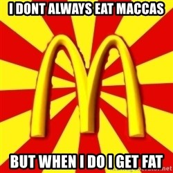 McDonalds Peeves - I DONT ALWAYS EAT MACCAS BUT WHEN I DO I GET FAT
