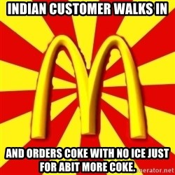 McDonalds Peeves - INDIAN CUSTOMER WALKS IN AND ORDERS COKE WITH NO ICE JUST FOR ABIT MORE COKE.