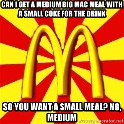 McDonalds Peeves - can i get a medium big mac meal with a small coke for the drink So you want a small meal? no, medium