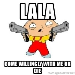 Stewie Griffin - Lala Come Willingly With Me Or Die