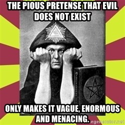 AleisterCrowley - The pious pretense that evil does not exist only makes it vague, enormous and menacing.