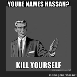kill yourself guy - youre names hassan?
