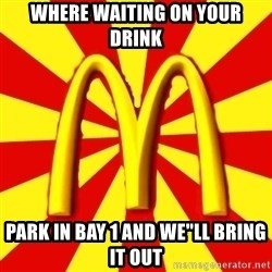 """McDonalds Peeves - WHERE WAITING ON YOUR DRINK PARK IN BAY 1 AND WE""""LL BRING IT OUT"""