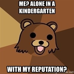 Pedobear - me? alone in a kindergarten with my reputation?