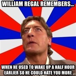 Regal Remembers - William Regal remembers... When he used to wake up a half hour earlier so he could hate you more