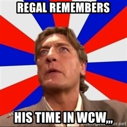 Regal Remembers - Regal remembers his time in wcw,,,
