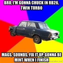 AdviceCar - BRO, I'M GONNA CHUCK IN RB26, TWIN TURBO MAGS, SOUNDS, FIX IT UP, GONNA BE MINT WHEN I FINISH