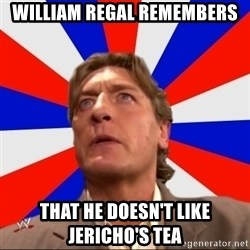 Regal Remembers - WILLIAM REGAL REMEMBERS THAT HE DOESN'T LIKE JERICHO'S TEA