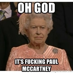 Unimpressed Queen - oh god it's fucking paul mccartney