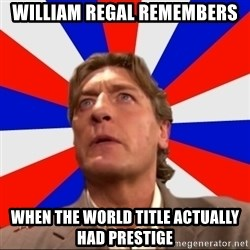 Regal Remembers - William Regal Remembers When The World TiTle Actually Had Prestige