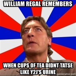 Regal Remembers - William Regal remembers When cups of tea didnt tatse like y2j's urine