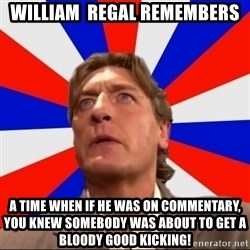 Regal Remembers - WIlliAm  Regal reMembers A time when if he was on commentary, you knew somebody was about to get a bloody good kicking!