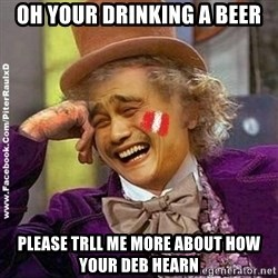 YaowonkaxDD - OH YOUR DRINKING A BEER PLEASE TRLL ME MORE ABOUT HOW YOUR DEB HEARN
