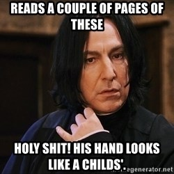Professor Snape - Reads a couple of pages of these holy shit! His hand looks like a childs'.