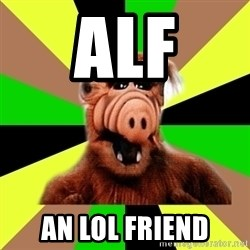 Alien Life Form  - ALF AN LOL FRIEND
