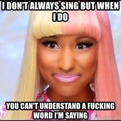 NICKI MINAJ - I DON'T ALWAYS SING BUT WHEN I DO YOU CAN'T UNDERSTAND A FUCKING WORD I'M SAYING