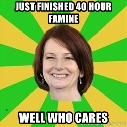 Julia Gillard - JUST FINISHED 40 HOUR FAMINE WELL WHO CARES