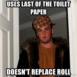 Scumbag Steve - Uses last of the toilet paper Doesn't replace roll