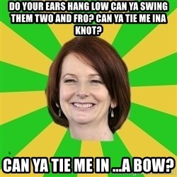 Julia Gillard - DO YOUR EARS HANG LOW CAN YA SWING THEM TWO AND FRO? CAN YA TIE ME INA KNOT? CAN YA TIE ME IN ...A BOW?