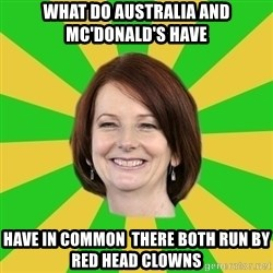 Julia Gillard - WHAT DO AUSTRALIA AND MC'DONALD'S HAVE  HAVE IN COMMON  THERE BOTH RUN BY RED HEAD CLOWNS