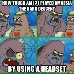 How tough are you - How tough Am i? i played amnesia the dark descent by using a headset