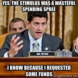 Paul Ryan Meme  - yes, the stimulus was a wasteful spending spree i know because i requested some funds
