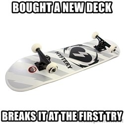 skate - BOUGHT A NEW DECK  BREAKS IT AT THE FIRST TRY
