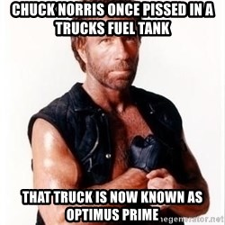 Chuck Norris Meme - CHUCK NORRIS ONCE PISSED IN A TRUCKS FUEL TANK THAT TRUCK IS NOW KNOWN AS OPTIMUS PRIME
