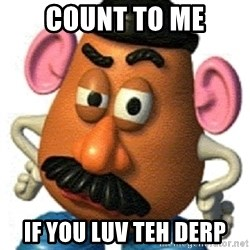 mr potato head - Count to ME IF YOU LUV TEH DERP