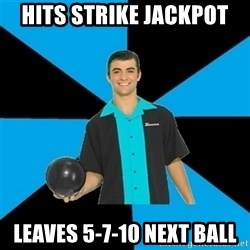 Annoying Bowler Guy  - Hits Strike jackpot Leaves 5-7-10 next ball