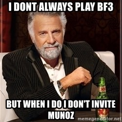 The Most Interesting Man In The World - I dont always play BF3 but when I do I don't invite Munoz