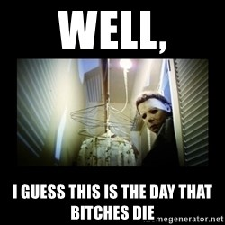 Michael Myers - Well, i guess this is the day that bitches die