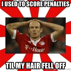 robben - I USED TO SCORE PENALTIES TIL MY HAIR FELL OFF