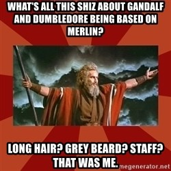 Then Moses said... - what's all this shiz about gandalf and dumbledore being based on merlin? long hair? grey beard? staff?  that was me.