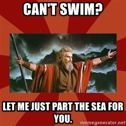 Then Moses said... - can't swim? let me just part the sea for you.