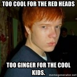 Flame_haired_Poser - TOO COOL FOR THE RED HEADS TOO GINGER FOR THE COOL KIDS.