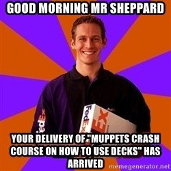 """FedSex Shipping Guy - GOOD MORNING MR SHEPPARD YOUR DELIVERY OF """"MUPPETS CRASH COURSE ON HOW TO USE DECKS"""" HAS ARRIVED"""