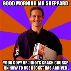 """FedSex Shipping Guy - GOOD MORNING MR SHEPPARD YOUR COPY OF """"IDIOTS CRASH COURSE ON HOW TO USE DECKS"""" HAS ARRIVED"""