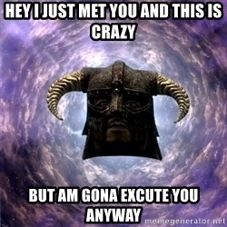 Skyrim - hey i just met you and this is crazy but am gona excute you anyway